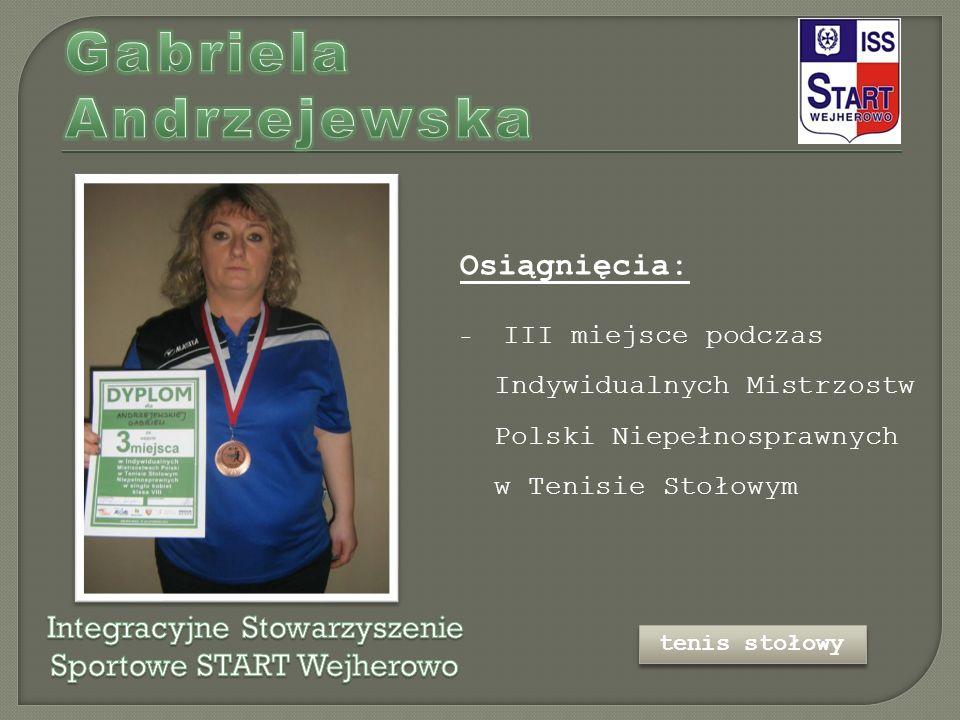 Osiągnięcia: - III miejsce podczas Indywidualnych Mistrzostw Polski Niepełnosprawnych w Tenisie Stołowym tenis stołowy