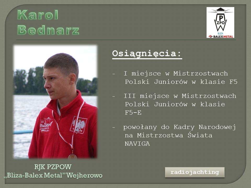 Osiągnięcia: - I miejsce w Mistrzostwach Polski Juniorów w klasie F5 - III miejsce w Mistrzostwach Polski Juniorów w klasie F5-E - powołany do Kadry Narodowej na Mistrzostwa Świata NAVIGA radiojachting