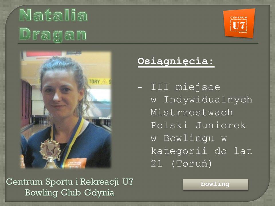 Osiągnięcia: - III miejsce w Indywidualnych Mistrzostwach Polski Juniorek w Bowlingu w kategorii do lat 21 (Toruń) bowling