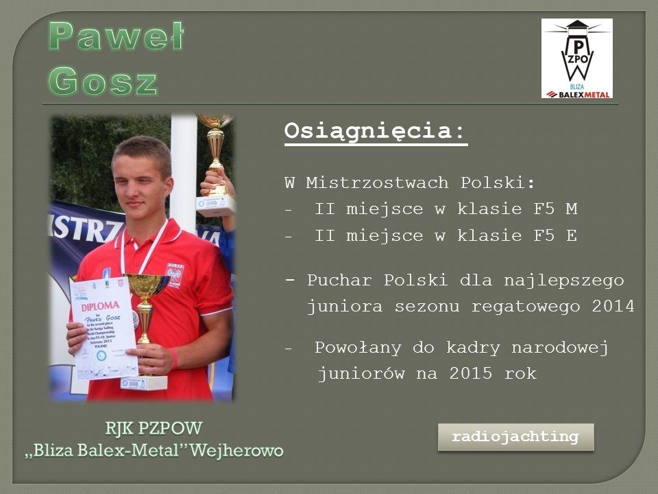 Osiągnięcia: W Mistrzostwach Polski: - II miejsce w klasie F5 M - II miejsce w klasie F5 E - Puchar Polski dla najlepszego juniora sezonu regatowego 2014 - Powołany do kadry narodowej juniorów na 2015 rok radiojachting