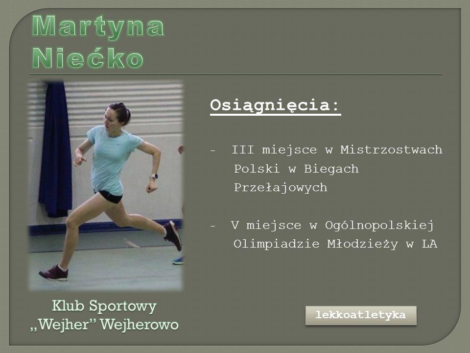 Osiągnięcia: - III miejsce w Mistrzostwach Polski w Biegach Przełajowych - V miejsce w Ogólnopolskiej Olimpiadzie Młodzieży w LA lekkoatletyka