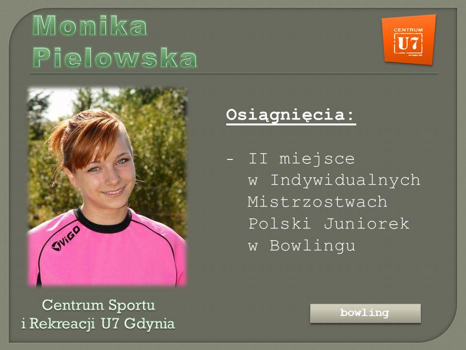 Osiągnięcia: - II miejsce w Indywidualnych Mistrzostwach Polski Juniorek w Bowlingu bowling