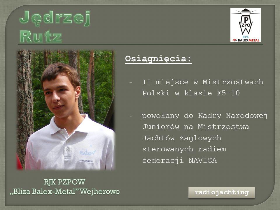Osiągnięcia: - II miejsce w Mistrzostwach Polski w klasie F5-10 - powołany do Kadry Narodowej Juniorów na Mistrzostwa Jachtów żaglowych sterowanych radiem federacji NAVIGA radiojachting