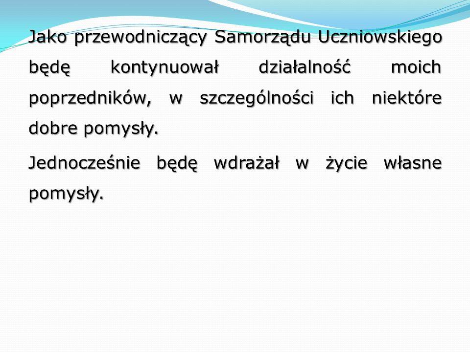 Jako przewodniczący Samorządu Uczniowskiego będę kontynuował działalność moich poprzedników, w szczególności ich niektóre dobre pomysły.