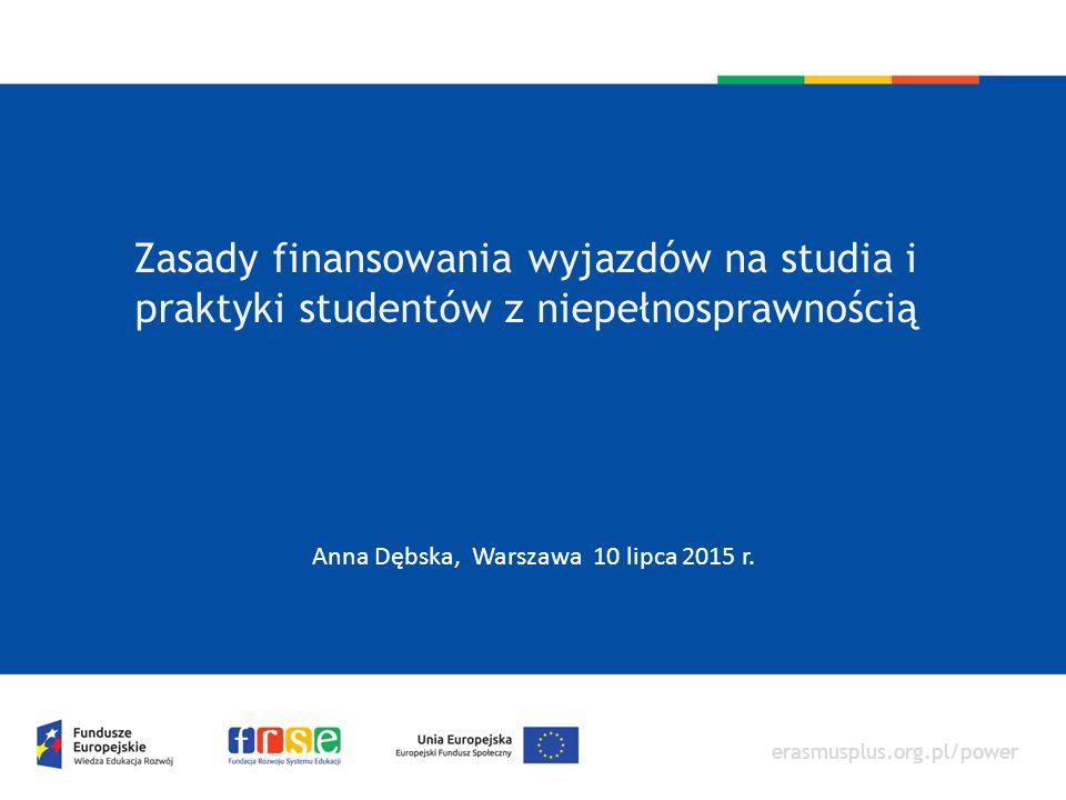 erasmusplus.org.pl/power Zasady finansowania wyjazdów na studia i praktyki studentów z niepełnosprawnością Anna Dębska, Warszawa 10 lipca 2015 r.