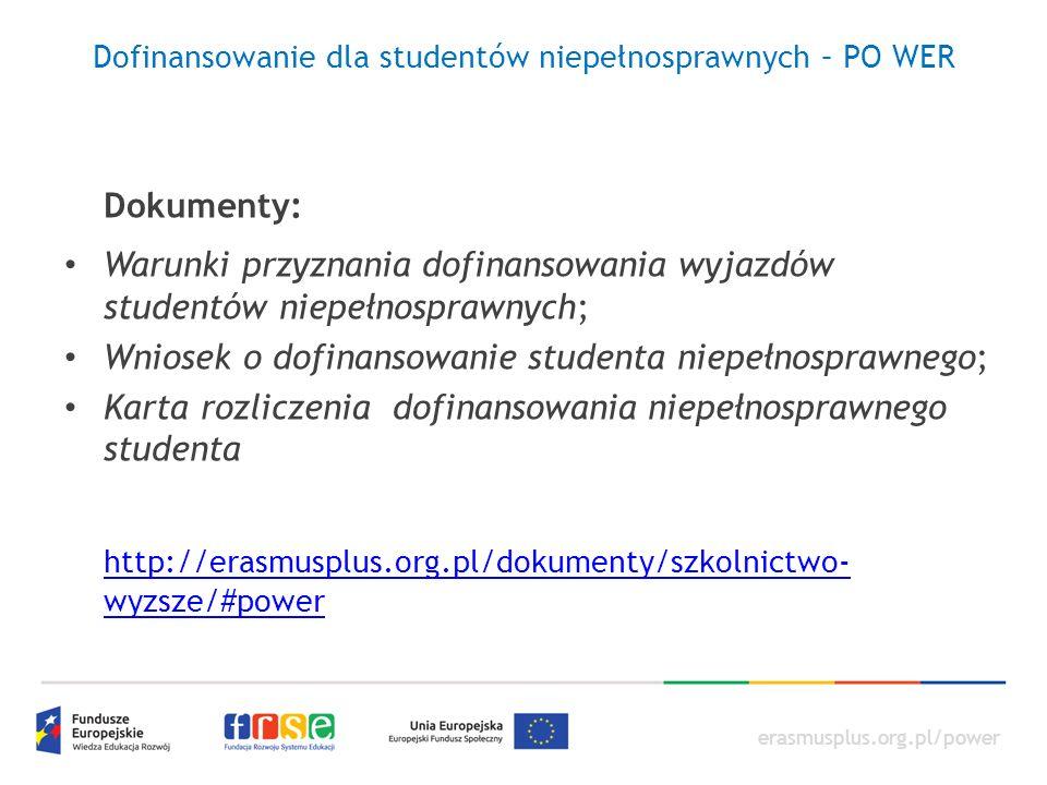 erasmusplus.org.pl/power Dofinansowanie dla studentów niepełnosprawnych – PO WER Dokumenty: Warunki przyznania dofinansowania wyjazdów studentów niepełnosprawnych; Wniosek o dofinansowanie studenta niepełnosprawnego; Karta rozliczenia dofinansowania niepełnosprawnego studenta http://erasmusplus.org.pl/dokumenty/szkolnictwo- wyzsze/#power