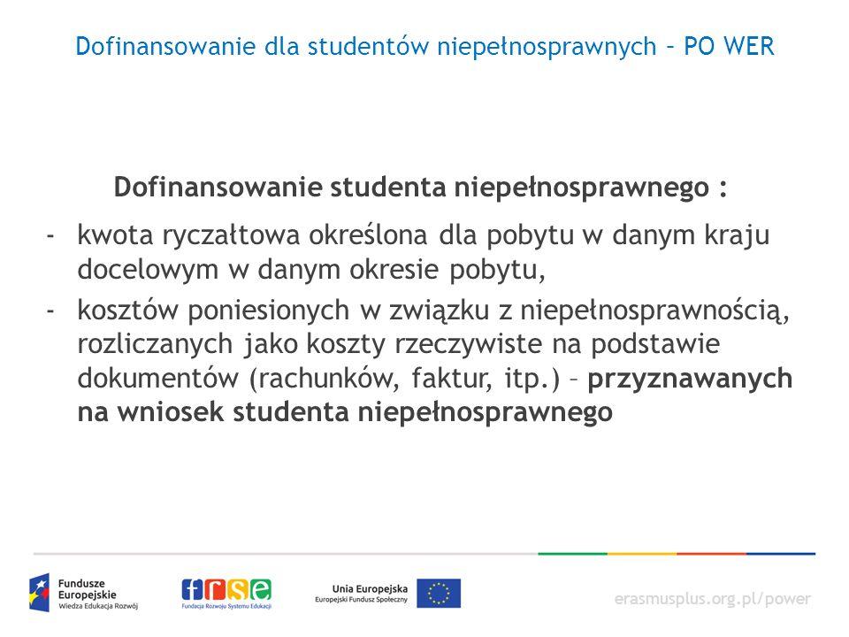 erasmusplus.org.pl/power Dofinansowanie dla studentów niepełnosprawnych – PO WER Dofinansowanie studenta niepełnosprawnego : -kwota ryczałtowa określona dla pobytu w danym kraju docelowym w danym okresie pobytu, -kosztów poniesionych w związku z niepełnosprawnością, rozliczanych jako koszty rzeczywiste na podstawie dokumentów (rachunków, faktur, itp.) – przyznawanych na wniosek studenta niepełnosprawnego