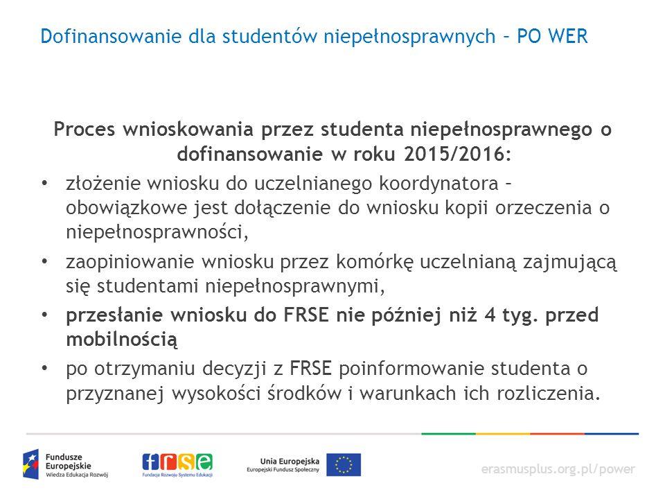 erasmusplus.org.pl/power Dofinansowanie dla studentów niepełnosprawnych – PO WER Proces wnioskowania przez studenta niepełnosprawnego o dofinansowanie w roku 2015/2016: złożenie wniosku do uczelnianego koordynatora – obowiązkowe jest dołączenie do wniosku kopii orzeczenia o niepełnosprawności, zaopiniowanie wniosku przez komórkę uczelnianą zajmującą się studentami niepełnosprawnymi, przesłanie wniosku do FRSE nie później niż 4 tyg.