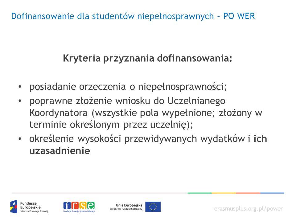 erasmusplus.org.pl/power Dofinansowanie dla studentów niepełnosprawnych – PO WER Kryteria przyznania dofinansowania: posiadanie orzeczenia o niepełnosprawności; poprawne złożenie wniosku do Uczelnianego Koordynatora (wszystkie pola wypełnione; złożony w terminie określonym przez uczelnię); określenie wysokości przewidywanych wydatków i ich uzasadnienie