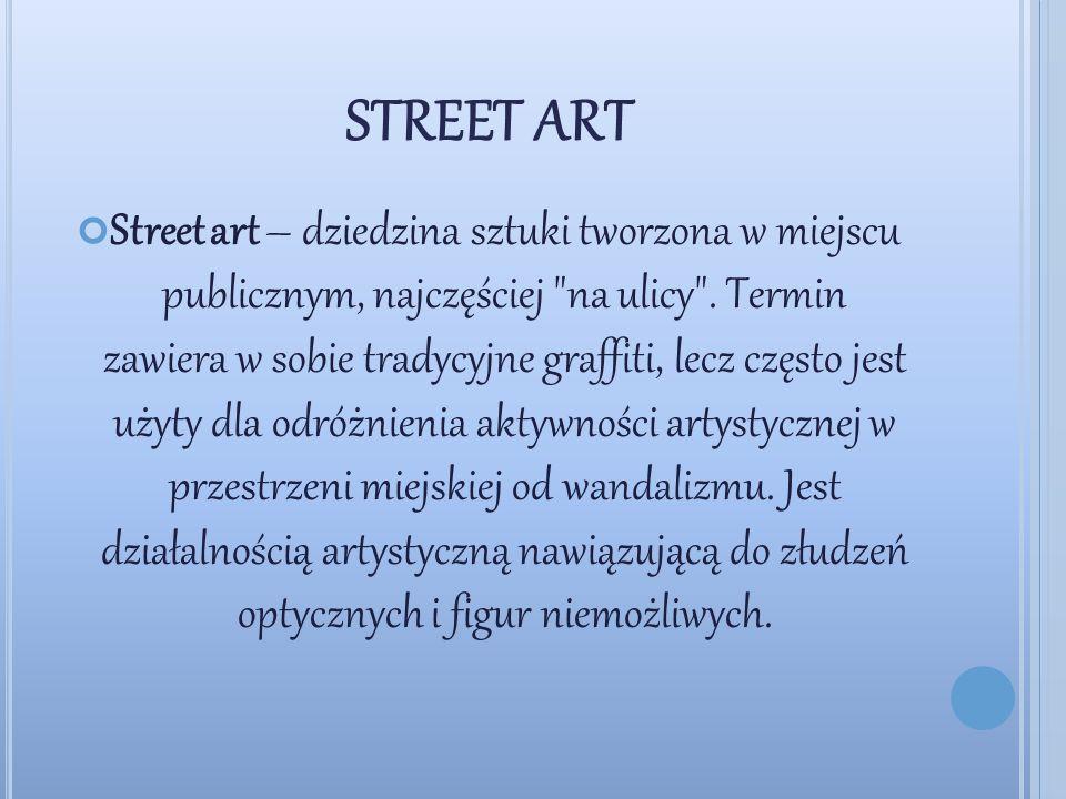 STREET ART Street art – dziedzina sztuki tworzona w miejscu publicznym, najczęściej na ulicy .