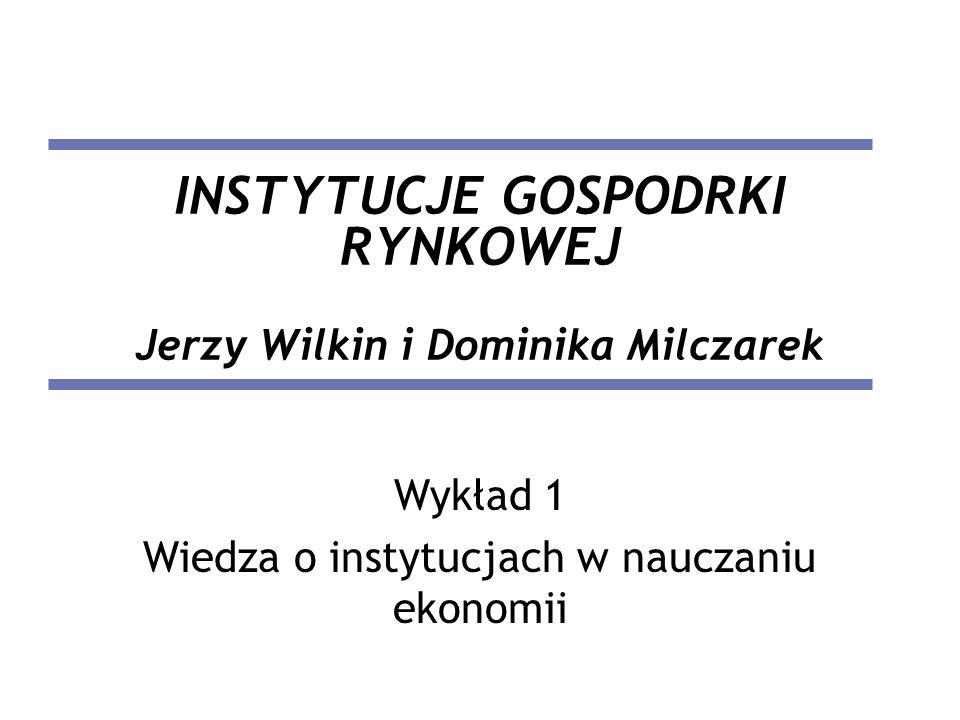 INSTYTUCJE GOSPODRKI RYNKOWEJ Jerzy Wilkin i Dominika Milczarek Wykład 1 Wiedza o instytucjach w nauczaniu ekonomii