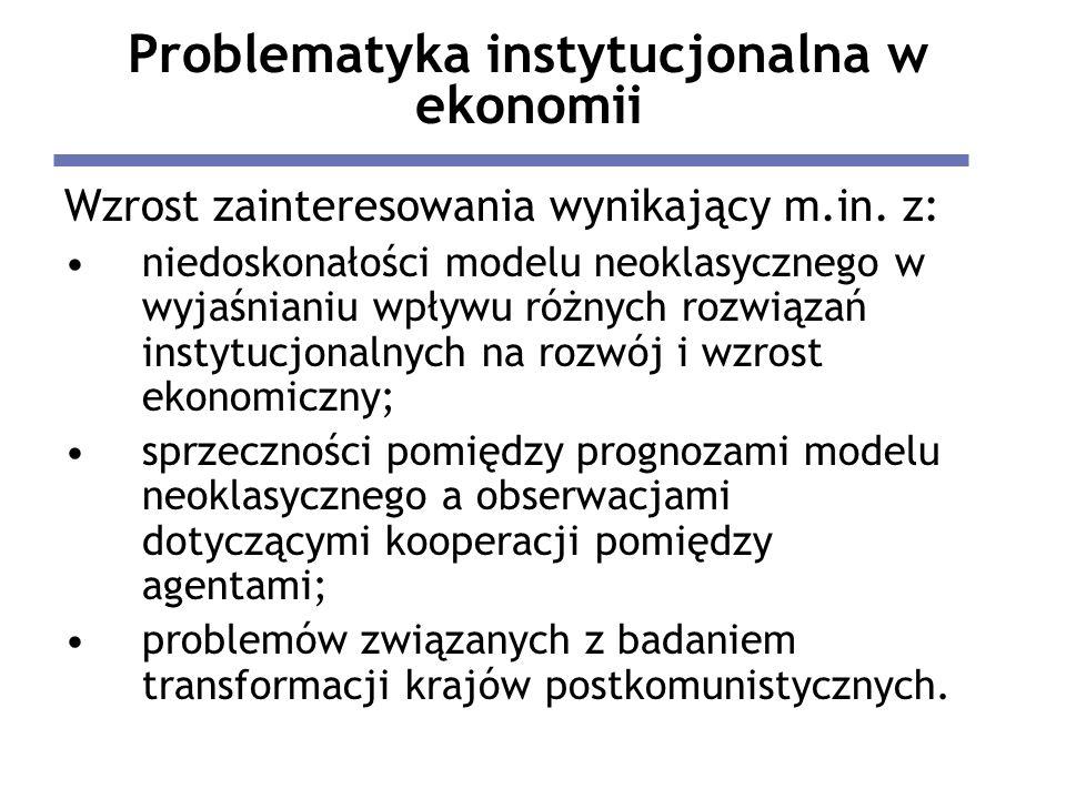 Problematyka instytucjonalna w ekonomii Wzrost zainteresowania wynikający m.in. z: niedoskonałości modelu neoklasycznego w wyjaśnianiu wpływu różnych