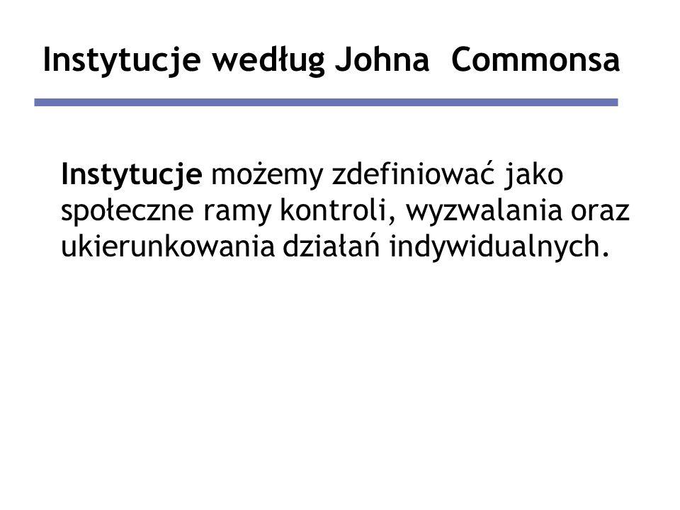 Instytucje według Johna Commonsa Instytucje możemy zdefiniować jako społeczne ramy kontroli, wyzwalania oraz ukierunkowania działań indywidualnych.