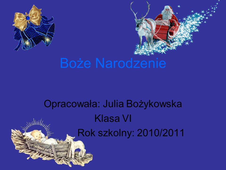 Boże Narodzenie Opracowała: Julia Bożykowska Klasa VI Rok szkolny: 2010/2011