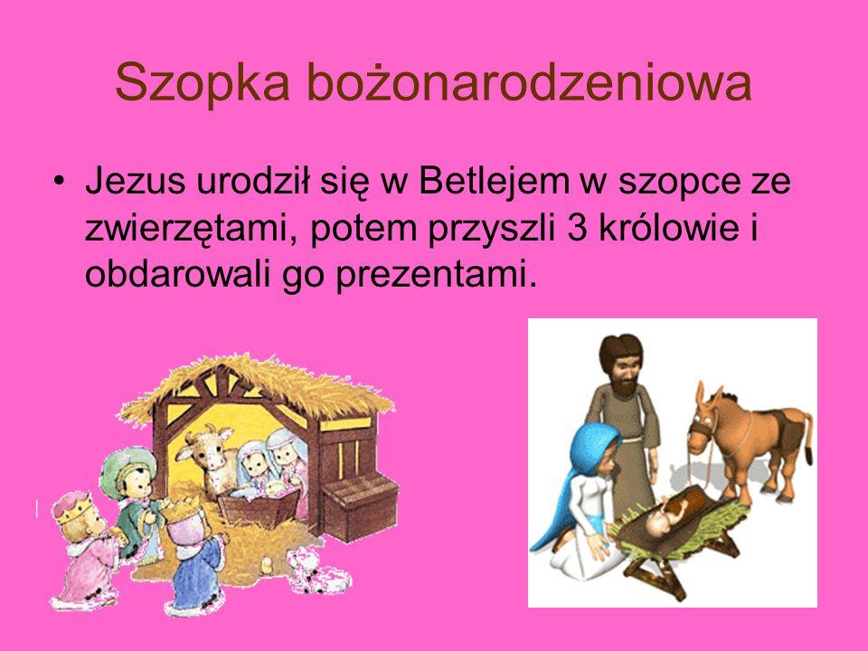 Szopka bożonarodzeniowa Jezus urodził się w Betlejem w szopce ze zwierzętami, potem przyszli 3 królowie i obdarowali go prezentami.