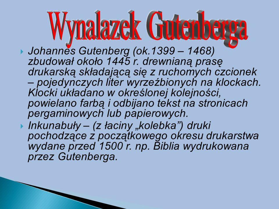  Johannes Gutenberg (ok.1399 – 1468) zbudował około 1445 r. drewnianą prasę drukarską składającą się z ruchomych czcionek – pojedynczych liter wyrzeź