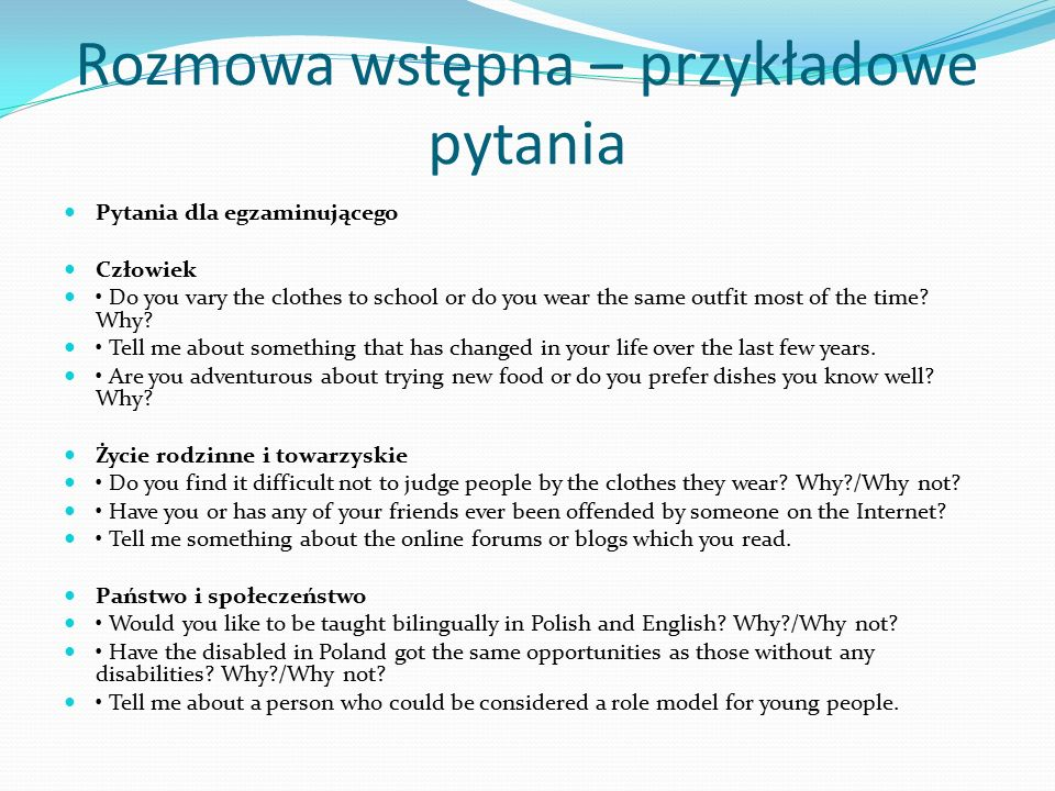 Rozmowa wstępna – przykładowe pytania Pytania dla egzaminującego Człowiek Do you vary the clothes to school or do you wear the same outfit most of the time.