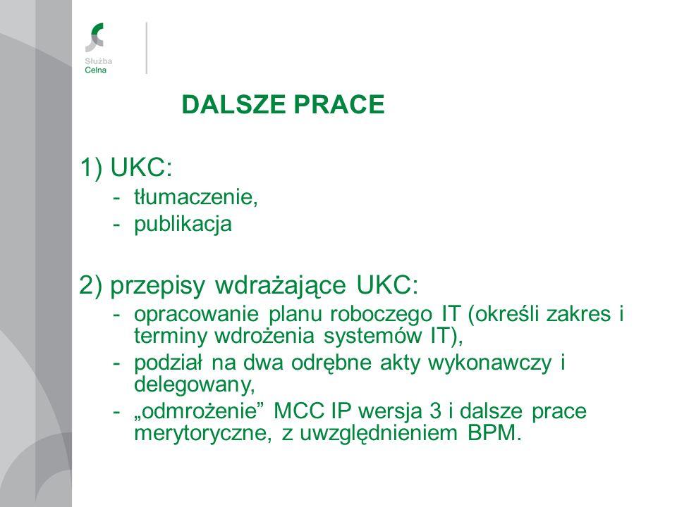 """DALSZE PRACE 1) UKC: -tłumaczenie, -publikacja 2) przepisy wdrażające UKC: -opracowanie planu roboczego IT (określi zakres i terminy wdrożenia systemów IT), -podział na dwa odrębne akty wykonawczy i delegowany, -""""odmrożenie MCC IP wersja 3 i dalsze prace merytoryczne, z uwzględnieniem BPM."""