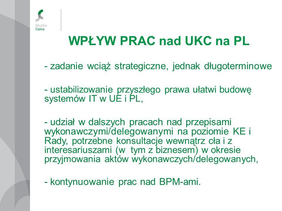 WPŁYW PRAC nad UKC na PL - zadanie wciąż strategiczne, jednak długoterminowe - ustabilizowanie przyszłego prawa ułatwi budowę systemów IT w UE i PL, - udział w dalszych pracach nad przepisami wykonawczymi/delegowanymi na poziomie KE i Rady, potrzebne konsultacje wewnątrz cła i z interesariuszami (w tym z biznesem) w okresie przyjmowania aktów wykonawczych/delegowanych, - kontynuowanie prac nad BPM-ami.