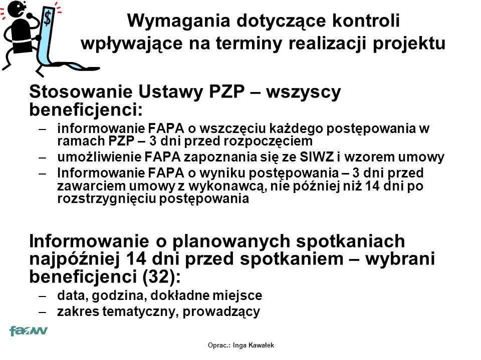 Oprac.: Inga Kawałek Wymagania dotyczące kontroli wpływające na terminy realizacji projektu Stosowanie Ustawy PZP – wszyscy beneficjenci: –informowanie FAPA o wszczęciu każdego postępowania w ramach PZP – 3 dni przed rozpoczęciem –umożliwienie FAPA zapoznania się ze SIWZ i wzorem umowy –Informowanie FAPA o wyniku postępowania – 3 dni przed zawarciem umowy z wykonawcą, nie później niż 14 dni po rozstrzygnięciu postępowania Informowanie o planowanych spotkaniach najpóźniej 14 dni przed spotkaniem – wybrani beneficjenci (32): –data, godzina, dokładne miejsce –zakres tematyczny, prowadzący
