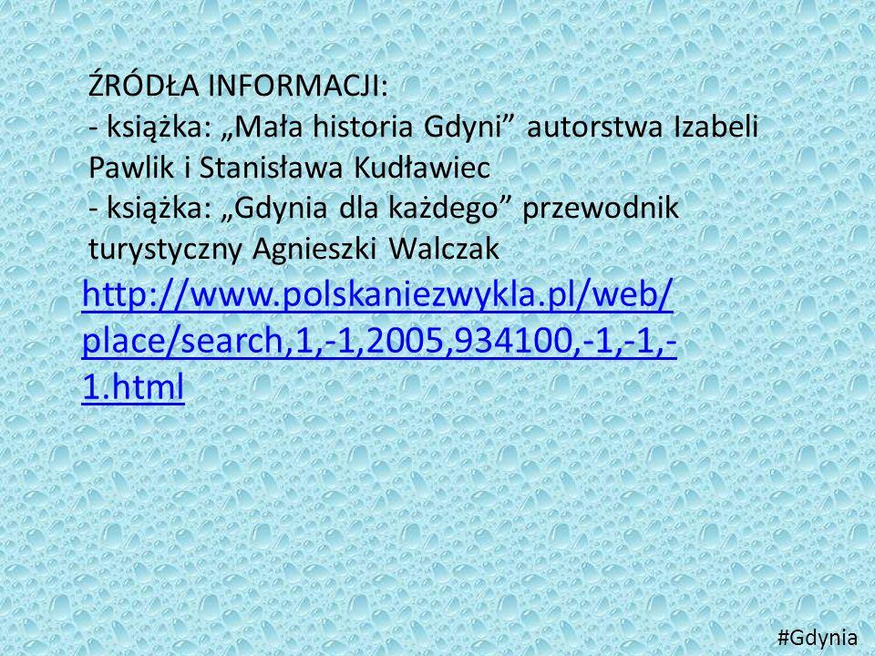 """ŹRÓDŁA INFORMACJI: - książka: """"Mała historia Gdyni"""" autorstwa Izabeli Pawlik i Stanisława Kudławiec - książka: """"Gdynia dla każdego"""" przewodnik turysty"""