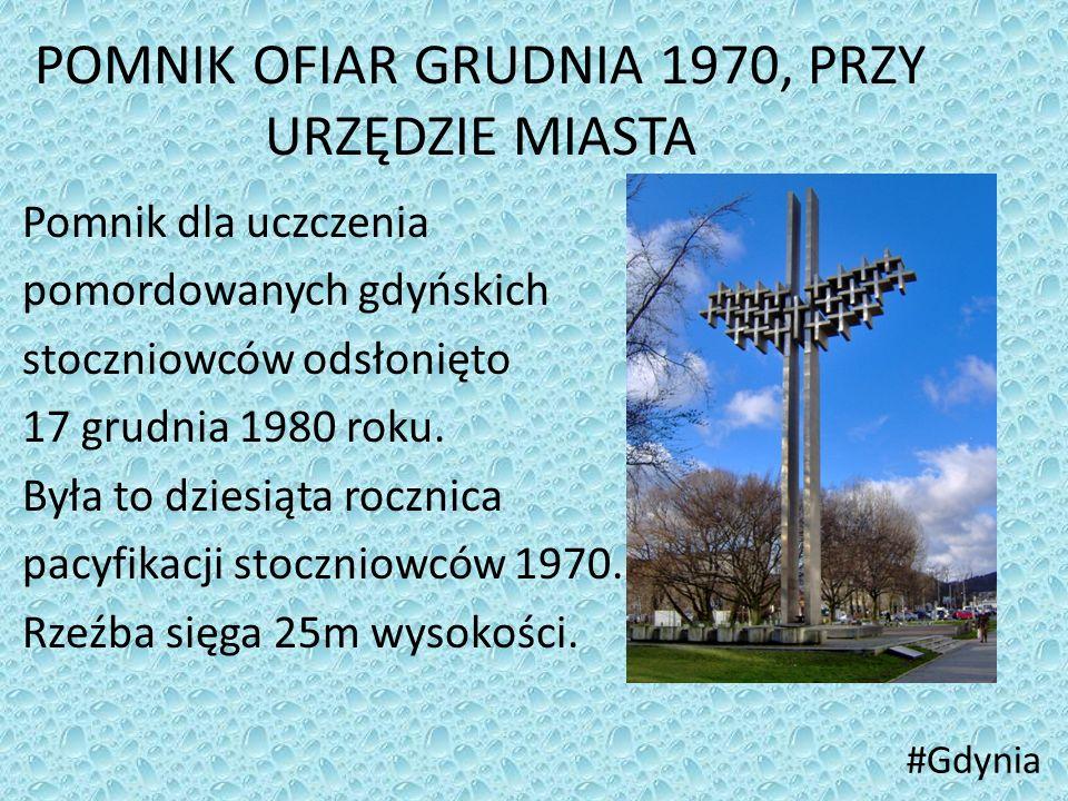 POMNIK OFIAR GRUDNIA 1970, PRZY URZĘDZIE MIASTA Pomnik dla uczczenia pomordowanych gdyńskich stoczniowców odsłonięto 17 grudnia 1980 roku. Była to dzi