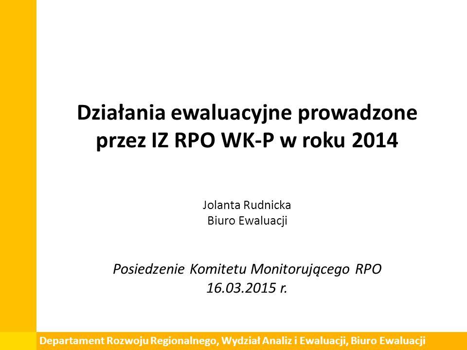 Działania ewaluacyjne prowadzone przez IZ RPO WK-P w roku 2014 Jolanta Rudnicka Biuro Ewaluacji Posiedzenie Komitetu Monitorującego RPO 16.03.2015 r.