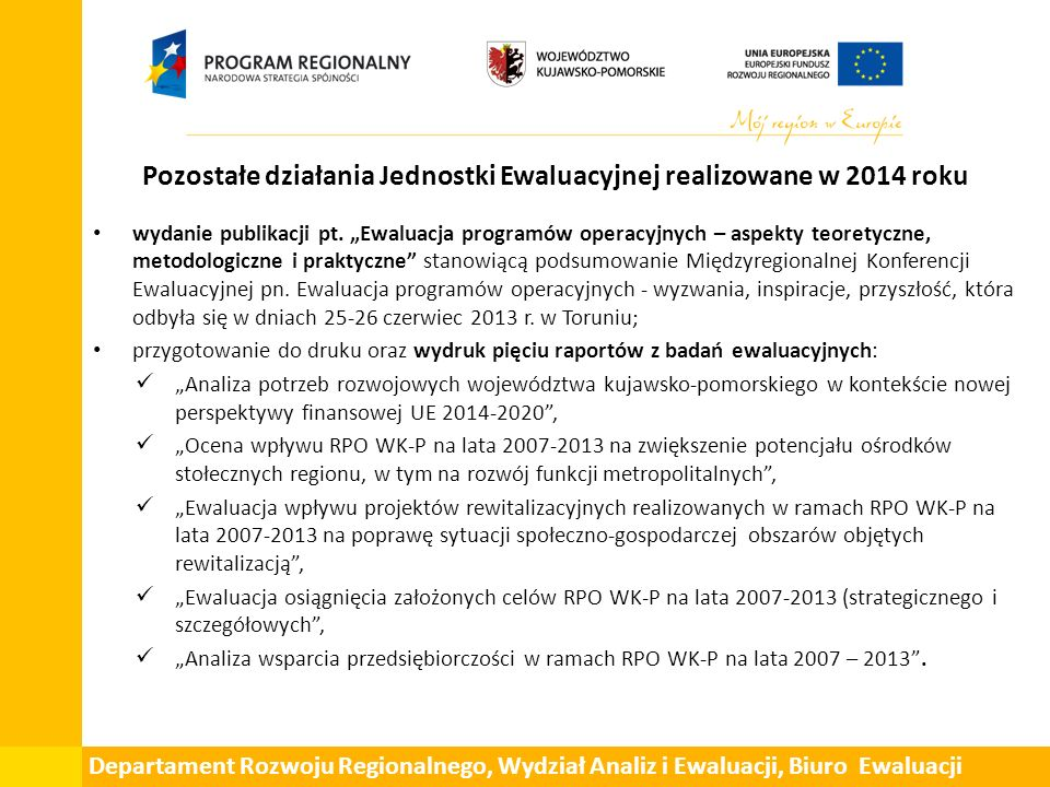 Pozostałe działania Jednostki Ewaluacyjnej realizowane w 2014 roku Prowadzenie podstrony poświęconej ewaluacji Współpraca z Komitetem Monitorującym RPO WK-P oraz KJE (przekazywanie dokumentacji z zakończonych badań ewaluacyjnych (raporty z badań)) Monitorowanie procesu wdrażania rekomendacji sformułowanych w wyniku przeprowadzonych ewaluacji.