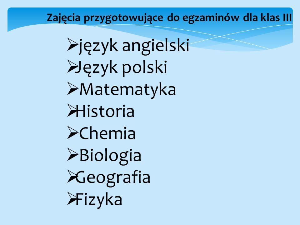 Zajęcia przygotowujące do egzaminów dla klas III  język angielski  Język polski  Matematyka  Historia  Chemia  Biologia  Geografia  Fizyka