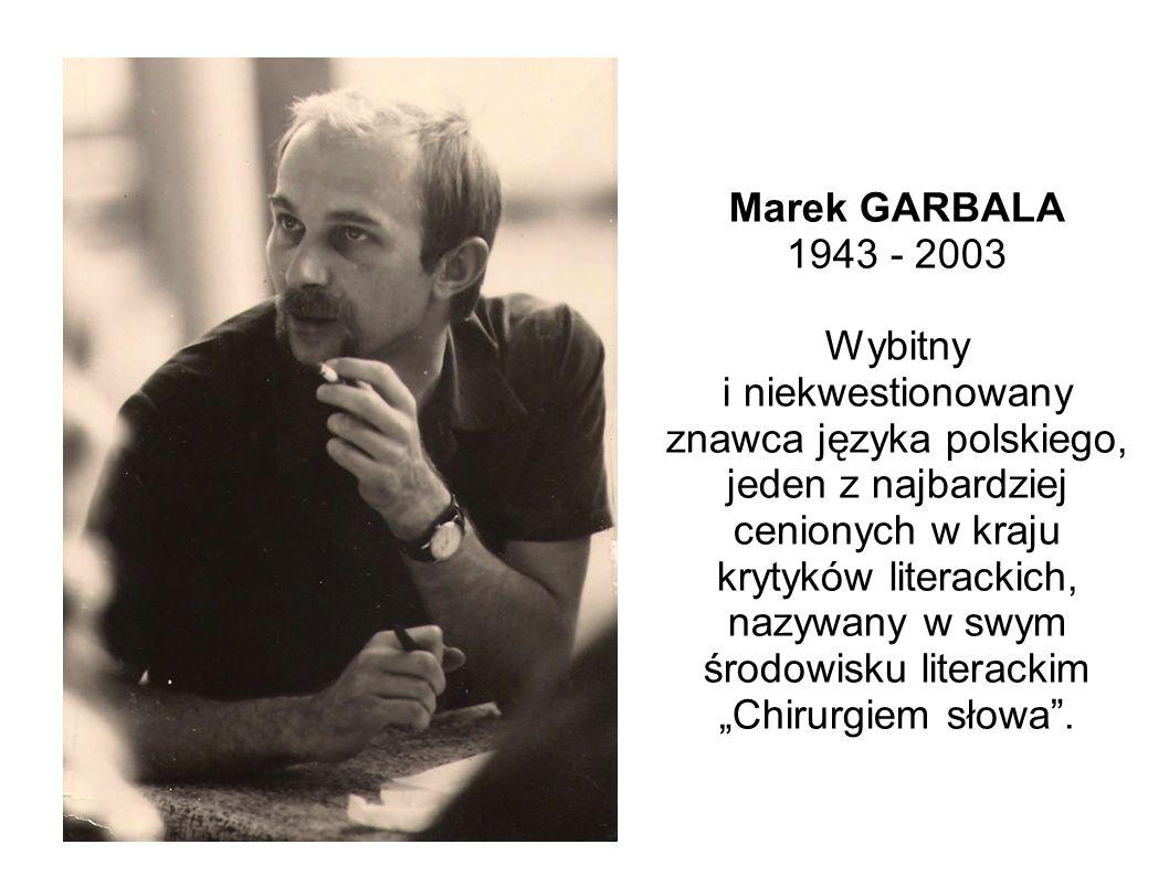 """Marek GARBALA 1943 - 2003 Wybitny i niekwestionowany znawca języka polskiego, jeden z najbardziej cenionych w kraju krytyków literackich, nazywany w swym środowisku literackim """"Chirurgiem słowa ."""