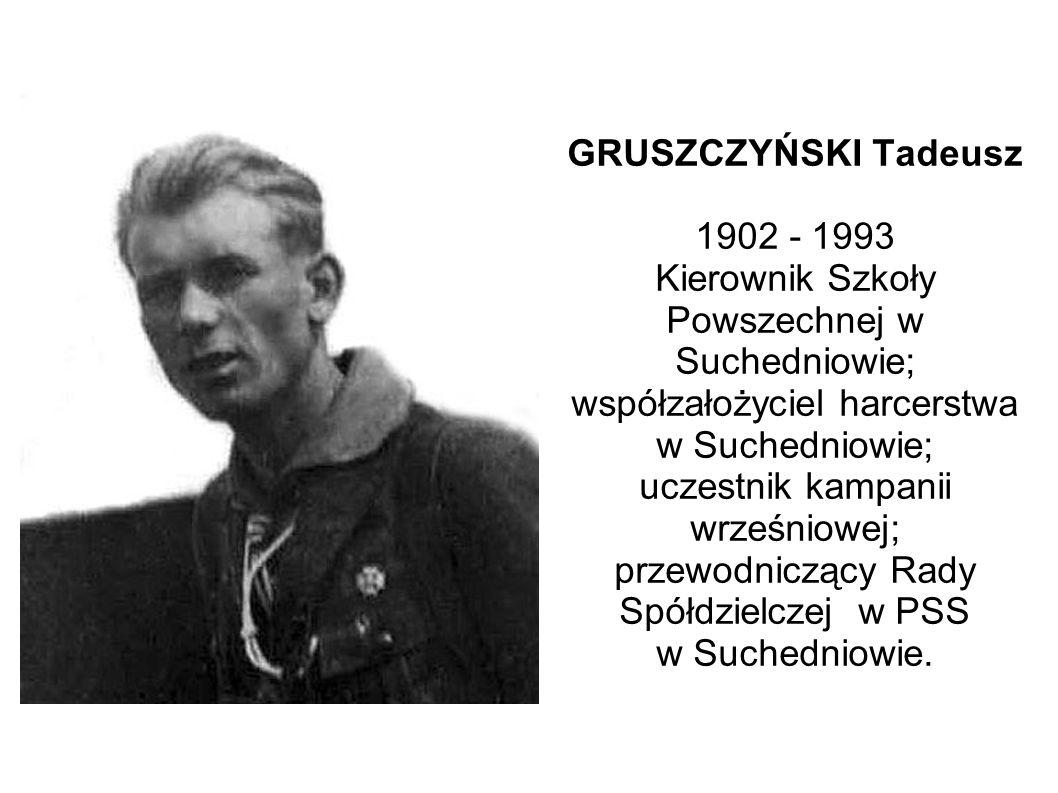 GRUSZCZYŃSKI Tadeusz 1902 - 1993 Kierownik Szkoły Powszechnej w Suchedniowie; współzałożyciel harcerstwa w Suchedniowie; uczestnik kampanii wrześniowej; przewodniczący Rady Spółdzielczej w PSS w Suchedniowie.