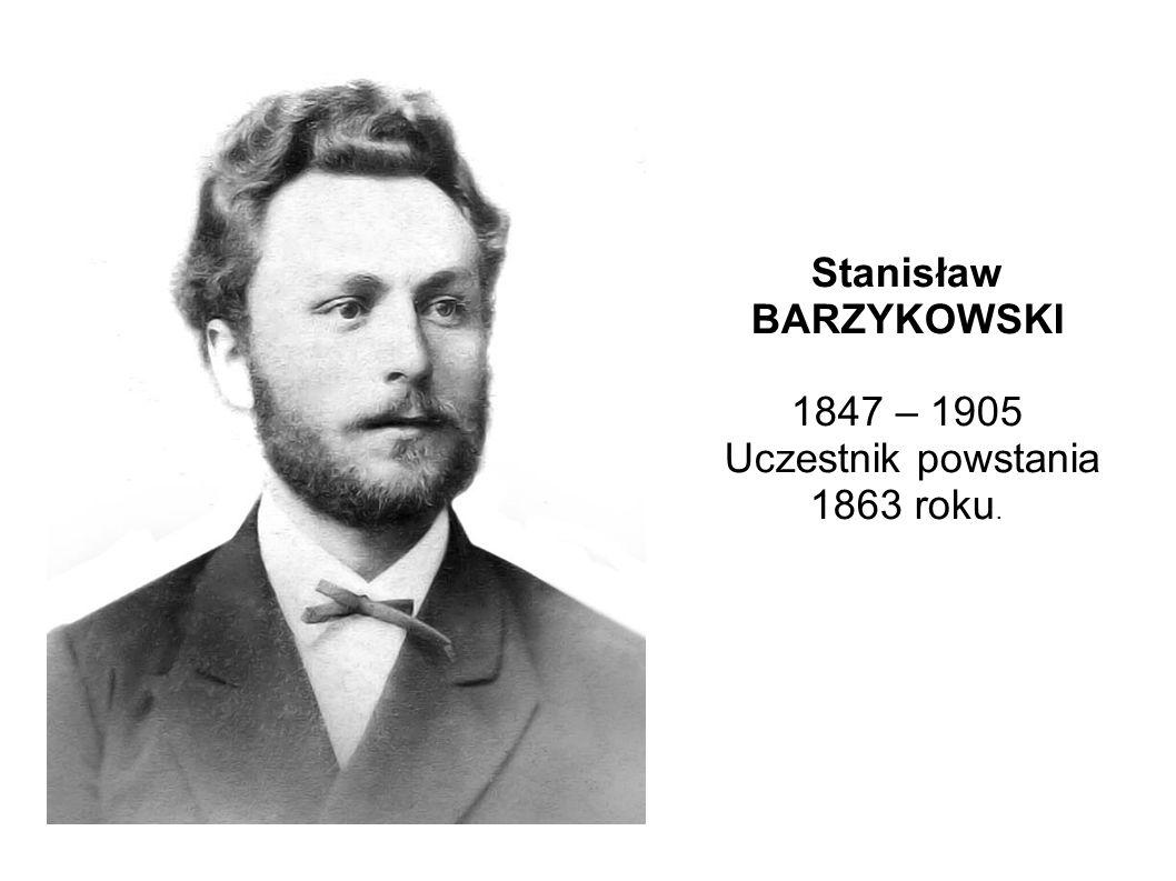 Stanisław BARZYKOWSKI 1847 – 1905 Uczestnik powstania 1863 roku.