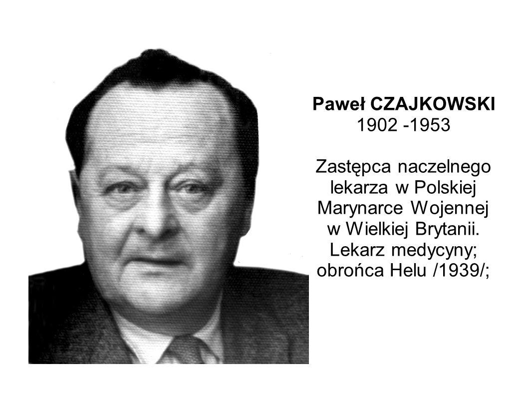 Paweł CZAJKOWSKI 1902 -1953 Zastępca naczelnego lekarza w Polskiej Marynarce Wojennej w Wielkiej Brytanii.