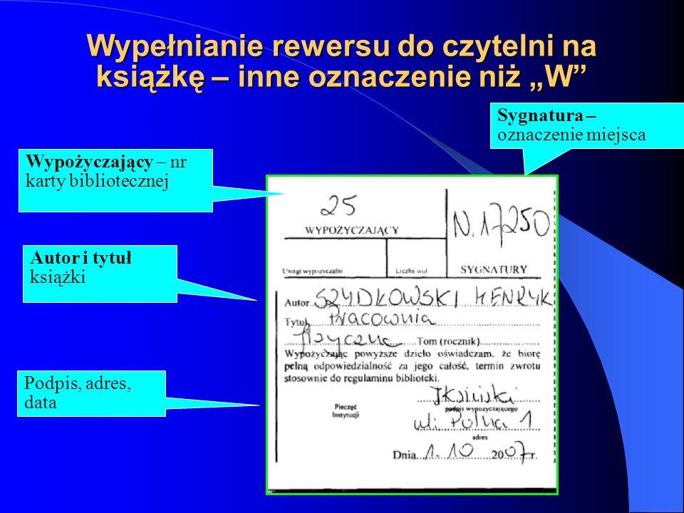 """Wypełnianie rewersu do wypożyczalni – oznaczenie """"W Wypożyczający – nr karty bibliotecznej Autor i tytuł książki Sygnatura -zostaje puste- wpisujemy na odwrocie rewersu Podpis, adres, data"""