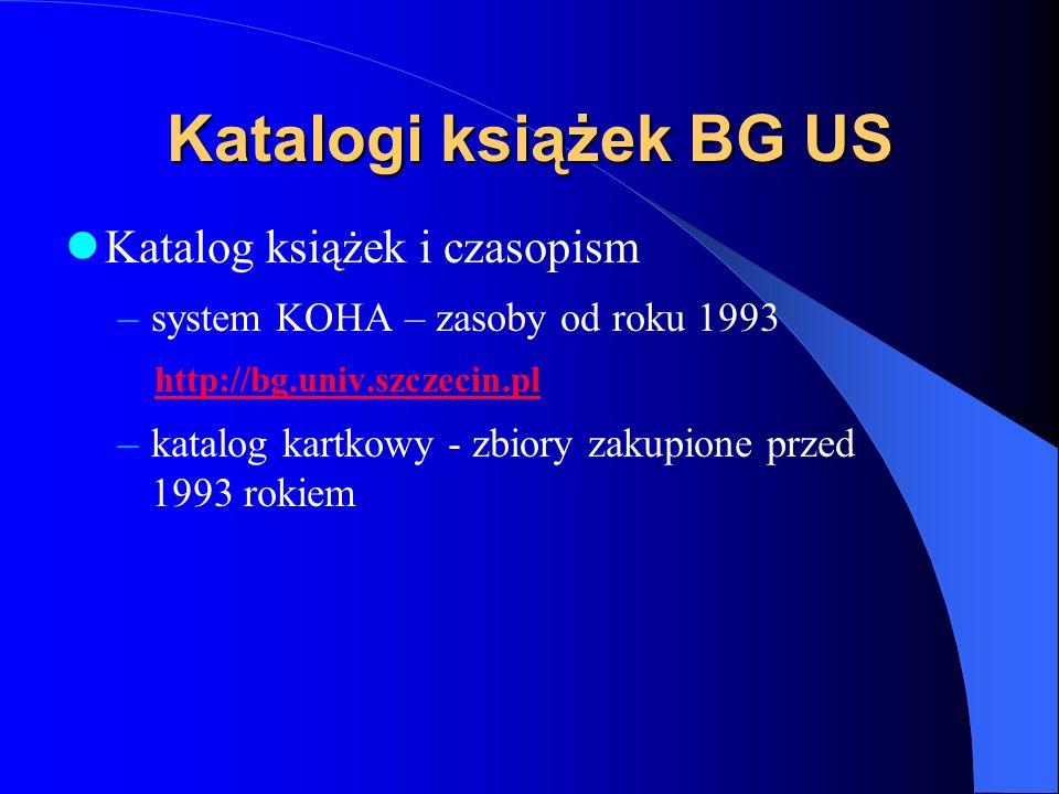 Katalogi książek BG US Katalog książek i czasopism –system KOHA – zasoby od roku 1993 http://bg.univ.szczecin.pl –katalog kartkowy - zbiory zakupione przed 1993 rokiem