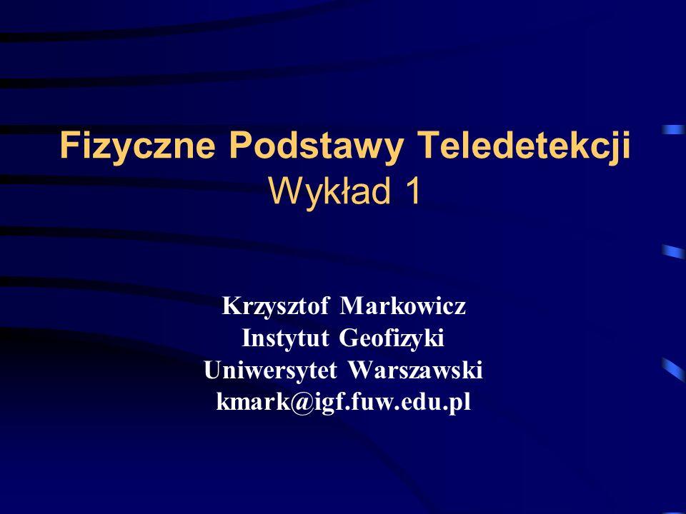 Fizyczne Podstawy Teledetekcji Wykład 1 Krzysztof Markowicz Instytut Geofizyki Uniwersytet Warszawski kmark@igf.fuw.edu.pl