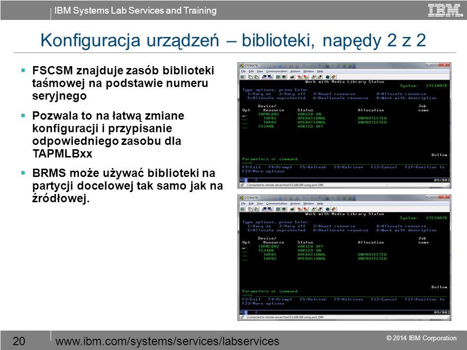 IBM Systems Lab Services and Training © 2014 IBM Corporation 20www.ibm.com/systems/services/labservices Konfiguracja urządzeń – biblioteki, napędy 2 z 2  FSCSM znajduje zasób biblioteki taśmowej na podstawie numeru seryjnego  Pozwala to na łatwą zmiane konfiguracji i przypisanie odpowiedniego zasobu dla TAPMLBxx  BRMS może używać biblioteki na partycji docelowej tak samo jak na źródłowej.