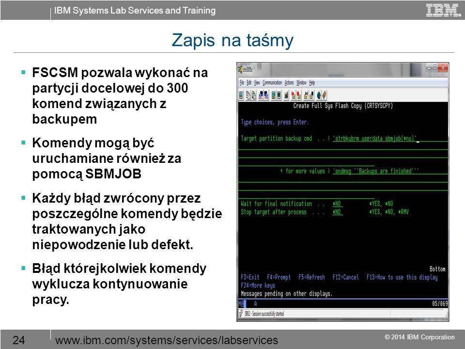 IBM Systems Lab Services and Training © 2014 IBM Corporation 24www.ibm.com/systems/services/labservices Zapis na taśmy  FSCSM pozwala wykonać na partycji docelowej do 300 komend związanych z backupem  Komendy mogą być uruchamiane również za pomocą SBMJOB  Każdy błąd zwrócony przez poszczególne komendy będzie traktowanych jako niepowodzenie lub defekt.