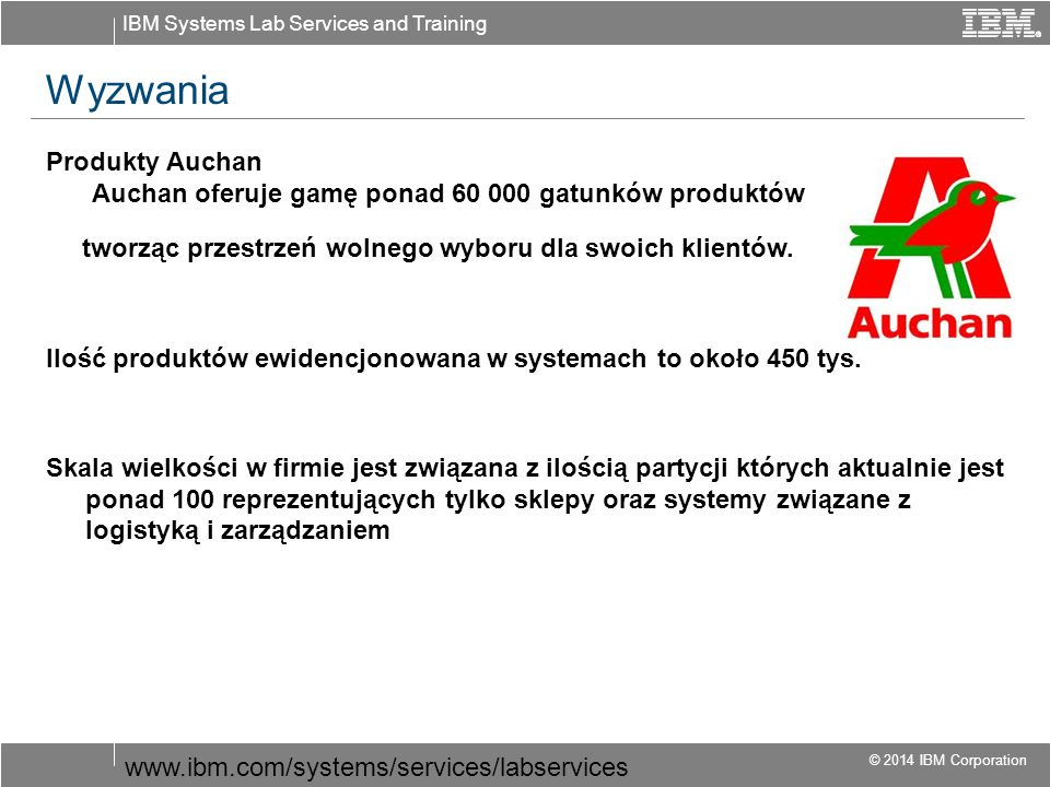IBM Systems Lab Services and Training © 2014 IBM Corporation Wyzwania Produkty Auchan Auchan oferuje gamę ponad 60 000 gatunków produktów tworząc przestrzeń wolnego wyboru dla swoich klientów.
