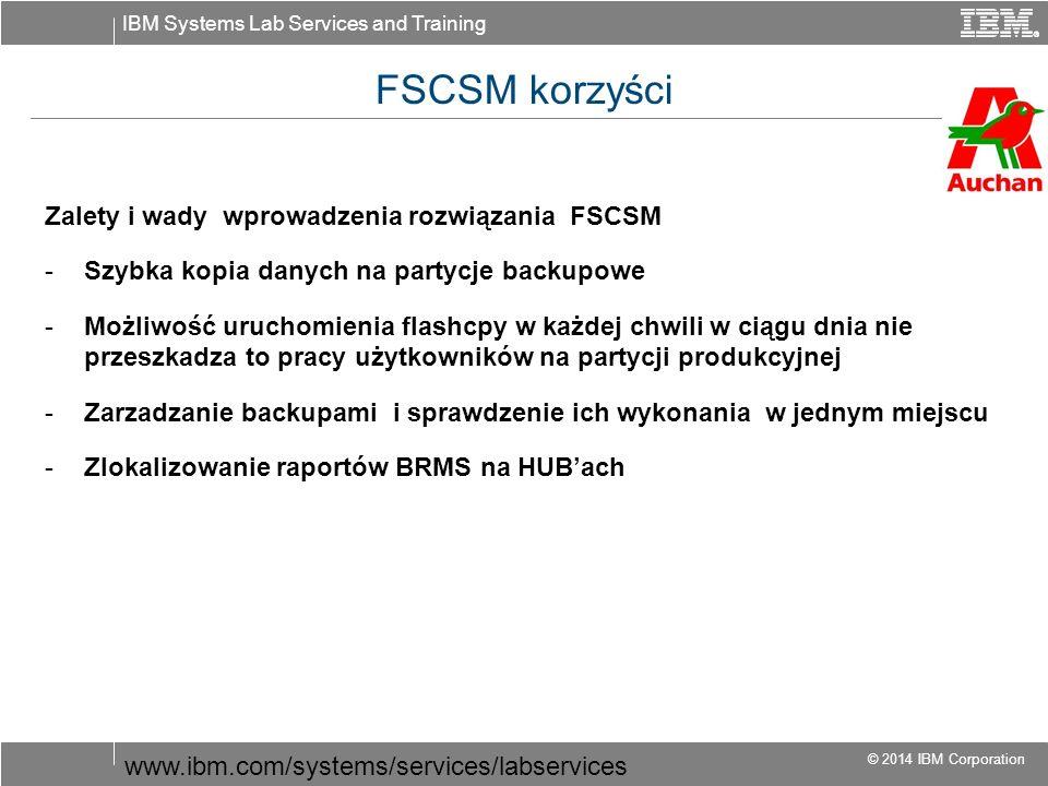 IBM Systems Lab Services and Training © 2014 IBM Corporation FSCSM korzyści Zalety i wady wprowadzenia rozwiązania FSCSM -Szybka kopia danych na partycje backupowe -Możliwość uruchomienia flashcpy w każdej chwili w ciągu dnia nie przeszkadza to pracy użytkowników na partycji produkcyjnej -Zarzadzanie backupami i sprawdzenie ich wykonania w jednym miejscu -Zlokalizowanie raportów BRMS na HUB'ach www.ibm.com/systems/services/labservices