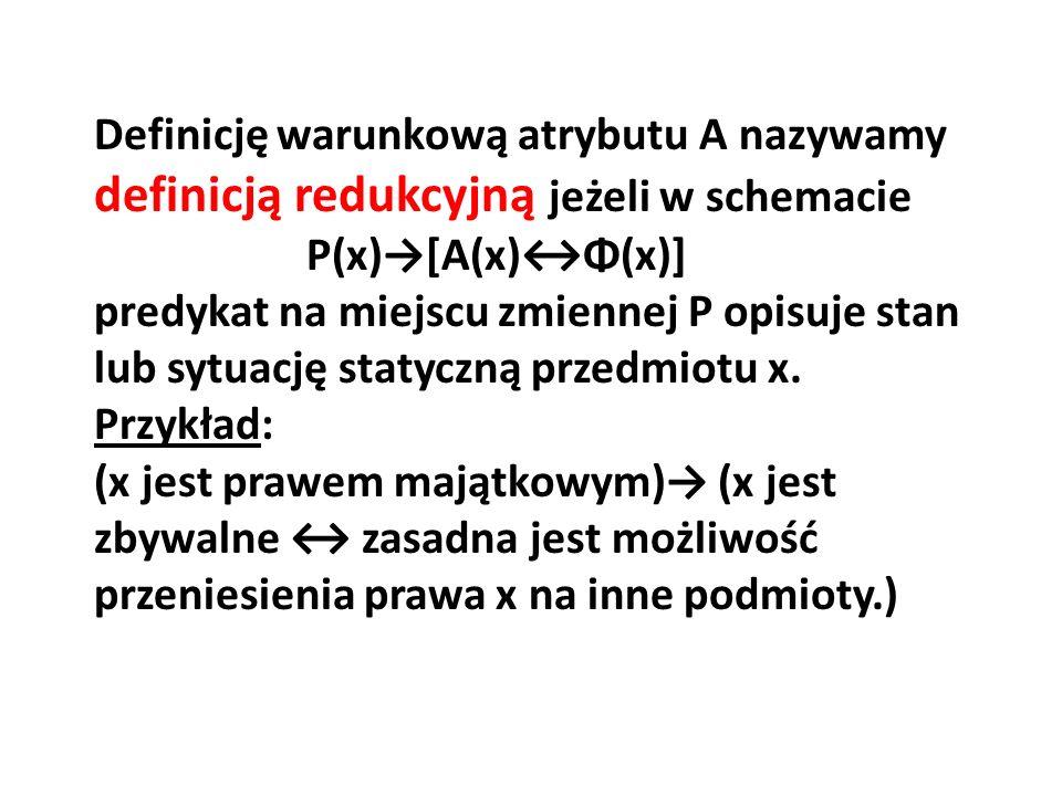Definicję warunkową atrybutu A nazywamy definicją redukcyjną jeżeli w schemacie P(x)→[A(x)↔Φ(x)] predykat na miejscu zmiennej P opisuje stan lub sytuację statyczną przedmiotu x.