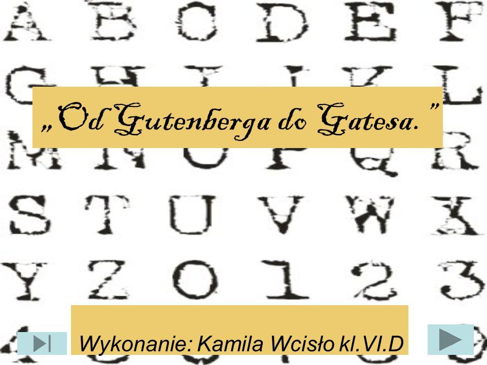 """"""" Od Gutenberga do Gatesa."""" Wykonanie: Kamila Wcisło kl.VI.D"""