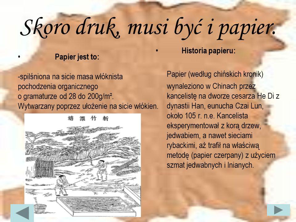 Skoro druk, musi być i papier. Papier jest to: -spilśniona na sicie masa włóknista pochodzenia organicznego o gramaturze od 28 do 200g/m². Wytwarzany