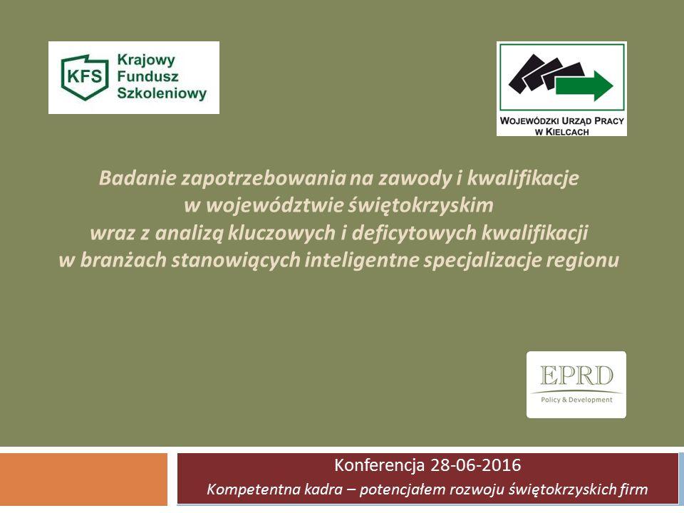 Badanie zapotrzebowania na zawody i kwalifikacje w województwie świętokrzyskim wraz z analizą kluczowych i deficytowych kwalifikacji w branżach stanowiących inteligentne specjalizacje regionu Konferencja 28-06-2016 Kompetentna kadra – potencjałem rozwoju świętokrzyskich firm