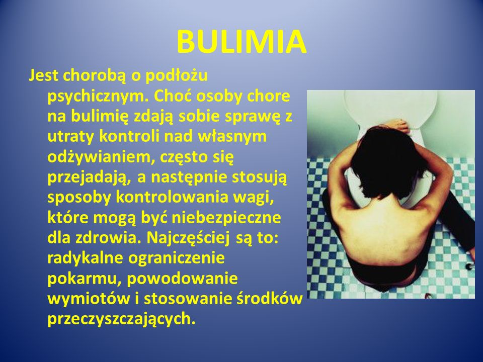 BULIMIA Jest chorobą o podłożu psychicznym. Choć osoby chore na bulimię zdają sobie sprawę z utraty kontroli nad własnym odżywianiem, często się przej