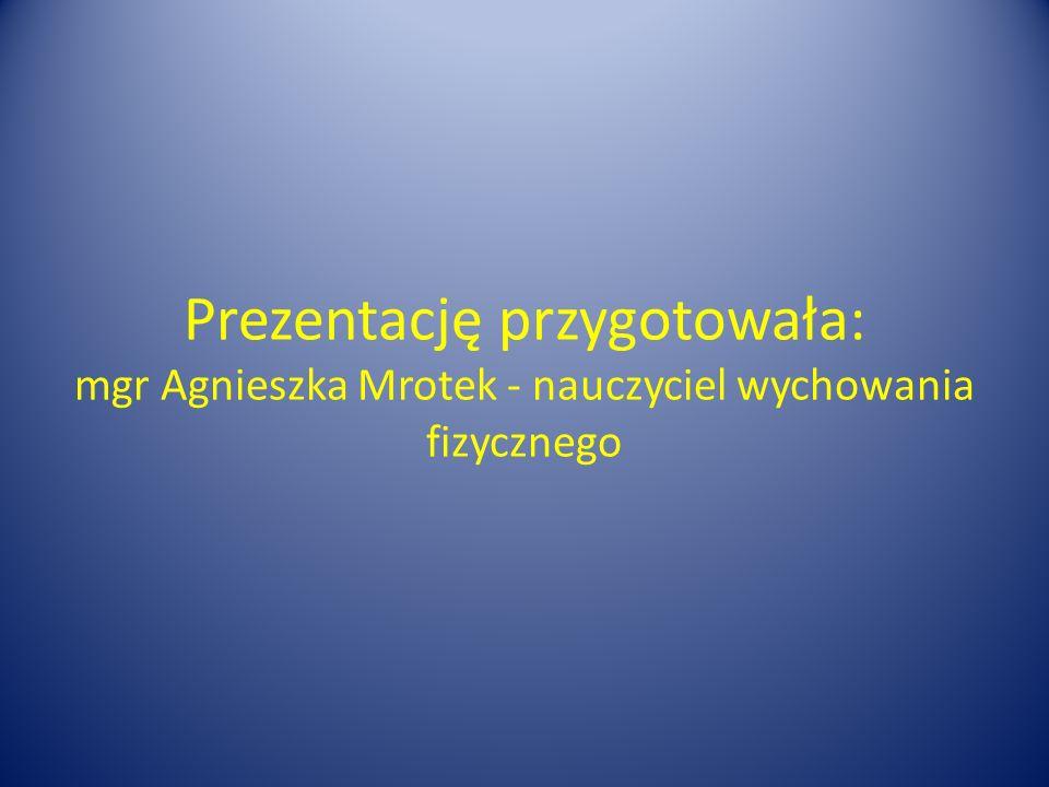 Prezentację przygotowała: mgr Agnieszka Mrotek - nauczyciel wychowania fizycznego