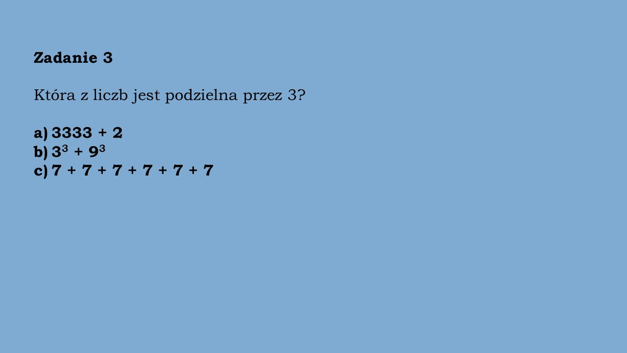 Zadanie 3 Która z liczb jest podzielna przez 3? a) 3333 + 2 b) 3 3 + 9 3 c)7 + 7 + 7 + 7 + 7 + 7