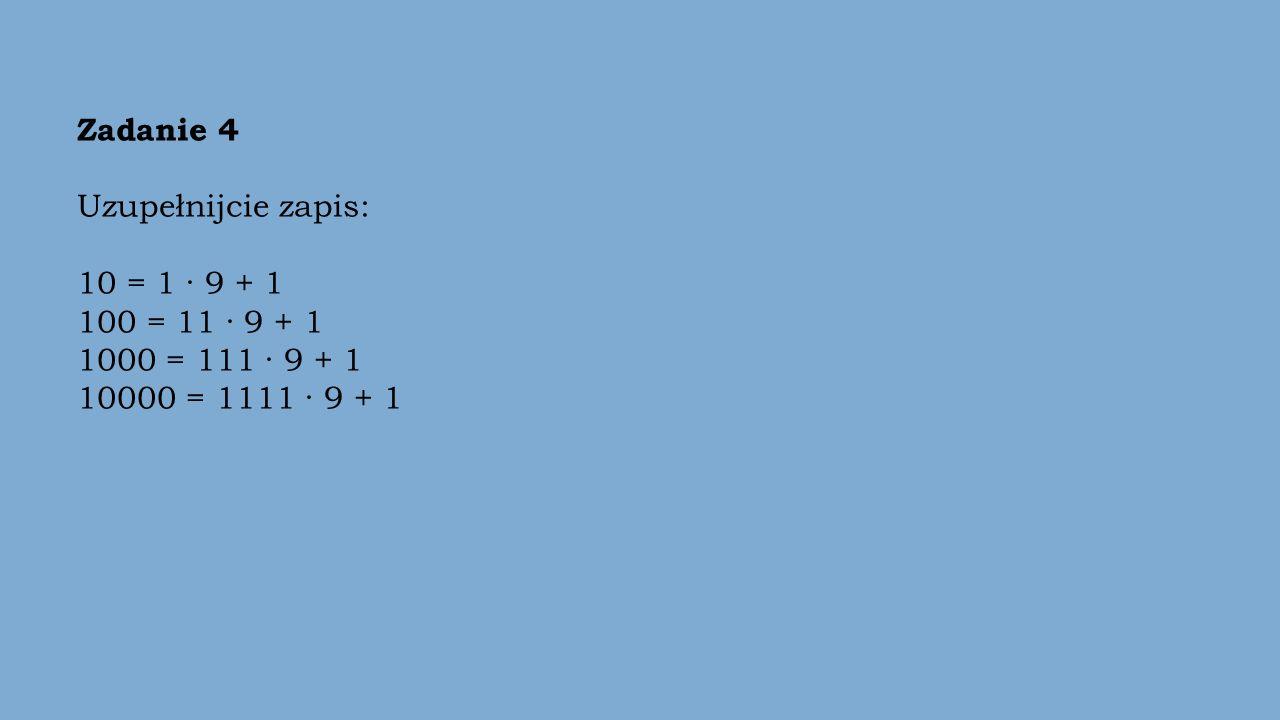 Zadanie 4 Uzupełnijcie zapis: 10 = 1 · 9 + 1 100 = 11 · 9 + 1 1000 = 111 · 9 + 1 10000 = 1111 · 9 + 1