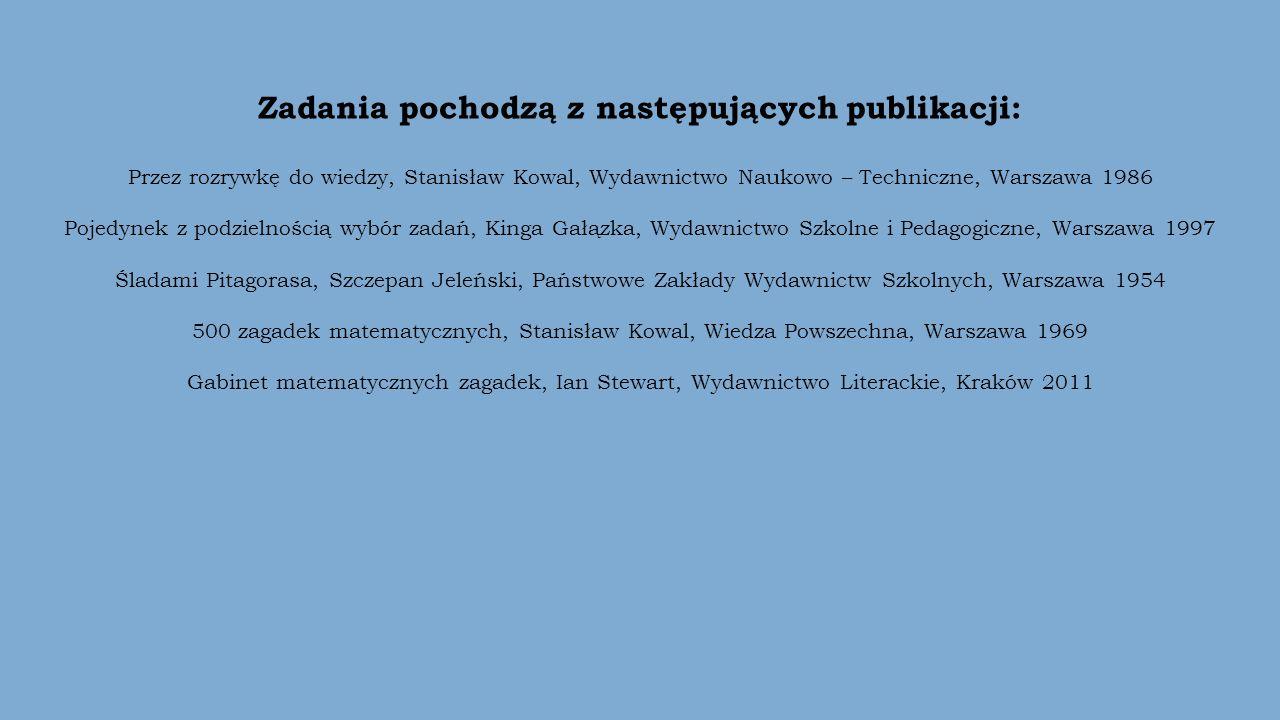 Zadania pochodzą z następujących publikacji: Przez rozrywkę do wiedzy, Stanisław Kowal, Wydawnictwo Naukowo – Techniczne, Warszawa 1986 Pojedynek z podzielnością wybór zadań, Kinga Gałązka, Wydawnictwo Szkolne i Pedagogiczne, Warszawa 1997 Śladami Pitagorasa, Szczepan Jeleński, Państwowe Zakłady Wydawnictw Szkolnych, Warszawa 1954 500 zagadek matematycznych, Stanisław Kowal, Wiedza Powszechna, Warszawa 1969 Gabinet matematycznych zagadek, Ian Stewart, Wydawnictwo Literackie, Kraków 2011