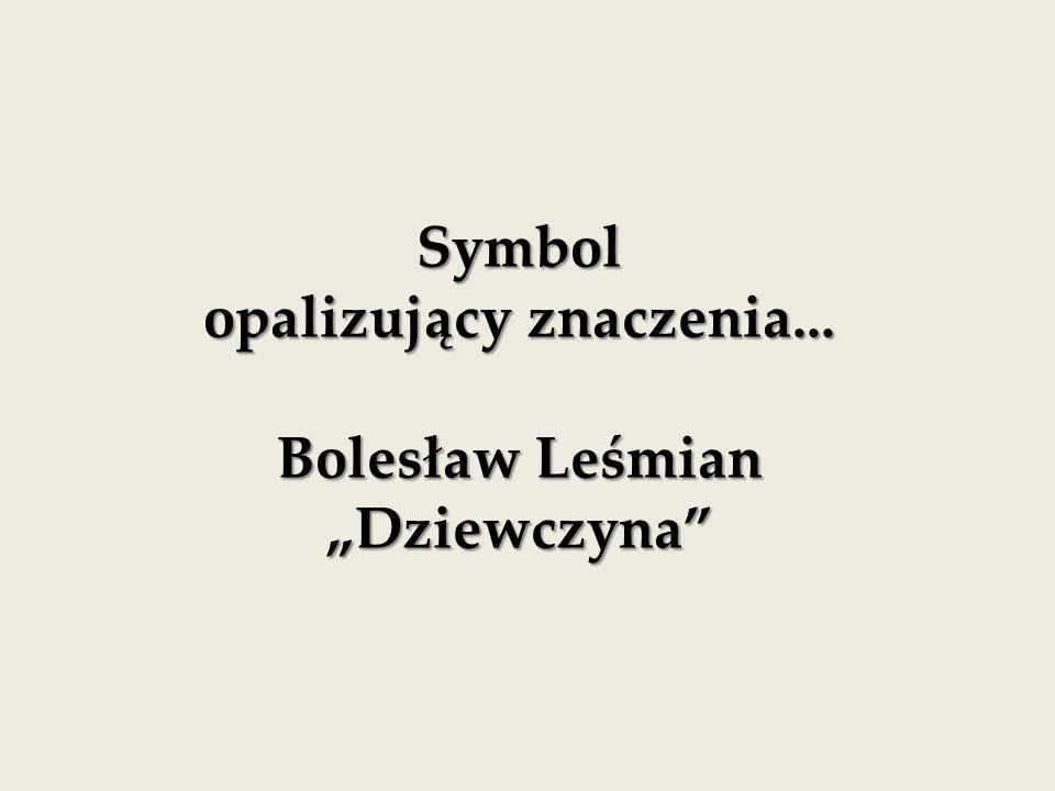 """Symbol opalizujący znaczenia... Bolesław Leśmian """"Dziewczyna"""
